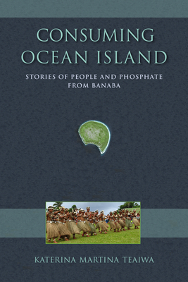 Consuming Ocean Island: Stories of People and Phosphate from Banaba - Teaiwa, Katerina Martina