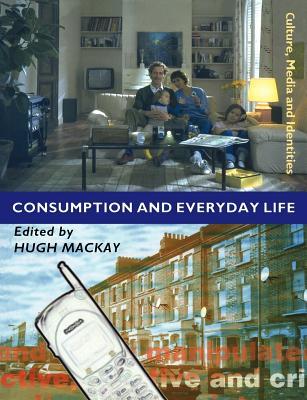 Consumption and Everyday Life - MacKay, Hugh, Dr. (Editor)