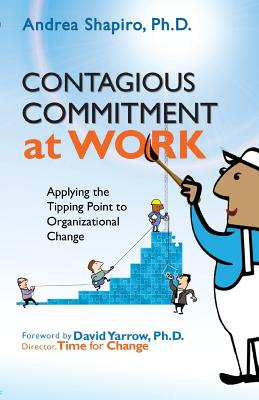 Contagious Commitment at Work: Applying the Tipping Point to Organizational Change - Shapiro, Andrea, and Yarrow, David (Foreword by)