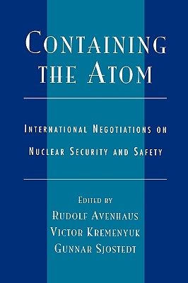 Containing the Atom: International Negotiations on Nuclear Security and Safety - Avenhaus, Rudolf (Editor), and Kremenyuk, Victor A (Editor), and Sjostedt, Gunnar (Editor)