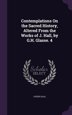 Contemplations on the Sacred History, Altered from the Works of J. Hall, by G.H. Glasse. 4 - Hall, Joseph