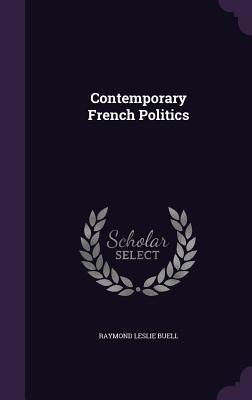 Contemporary French Politics - Buell, Raymond Leslie
