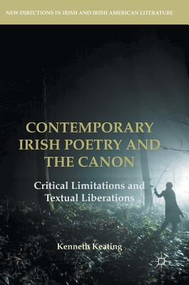 Contemporary Irish Poetry and the Canon: Critical Limitations and Textual Liberations - Keating, Kenneth