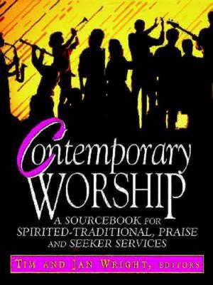 Contemporary Worship: A Sourcebook for Spirited, Traditional, Praise and Seeker Services - Wright, Tim (Editor), and Wright, Jan (Editor)