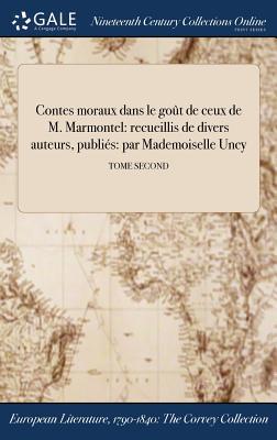 Contes Moraux Dans Le Gout de Ceux de M. Marmontel: Recueillis de Divers Auteurs, Publies: Par Mademoiselle Uncy; Tome Second - Anonymous