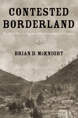 Contested Borderland: The Civil War in Appalachian Kentucky and Virginia - McKnight, Brian D