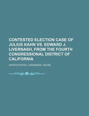 Contested Election Case of Julius Kahn vs. Edward J. Livernash, from the Fourth Congressional District of California - House, United States Congress