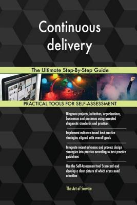 Continuous delivery: The Ultimate Step-By-Step Guide - Blokdyk, Gerard