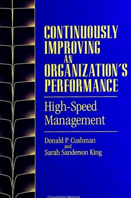 Continuously Improving an Organization's Performance: High-Speed Management - Cushman, Donald P, and King, Sarah Sanderson