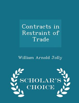 Contracts in Restraint of Trade - Scholar's Choice Edition - Jolly, William Arnold