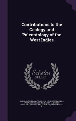 Contributions to the Geology and Paleontology of the West Indies - Vaughan, Thomas Wayland, and Howe, Marshall Avery, and Cushman, Joseph a 1881-1949