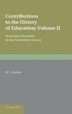 Contributions to the History of Education: Volume 5, Secondary Education in the Nineteenth Century - Archer, R. L.