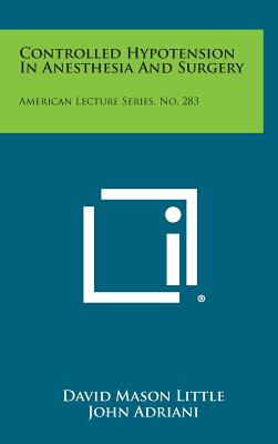 Controlled Hypotension in Anesthesia and Surgery: American Lecture Series, No. 283 - Little, David Mason, and Adriani, John (Editor)