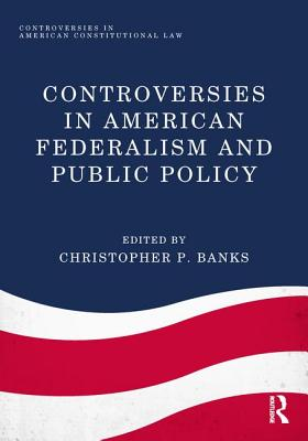 Controversies in American Federalism and Public Policy - Banks, Christopher P. (Editor)