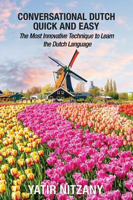 Conversational Dutch Quick and Easy: The Most Innovative Technique to Learn the Dutch Language, The Netherlands, Amsterdam, Holland - Nitzany, Yatir