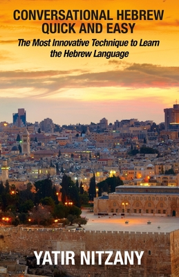 Conversational Hebrew Quick and Easy: The Most Innovative and Revolutionary Technique to Learn the Hebrew Language. For Beginners, Intermediate, and Advanced Speakers - Nitzany, Yatir