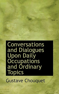 Conversations and Dialogues Upon Daily Occupations and Ordinary Topics - Chouquet, Gustave