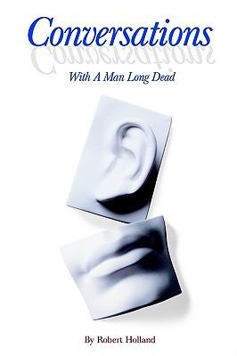 Conversations with a Man Long Dead - Holland, Robert, M.A