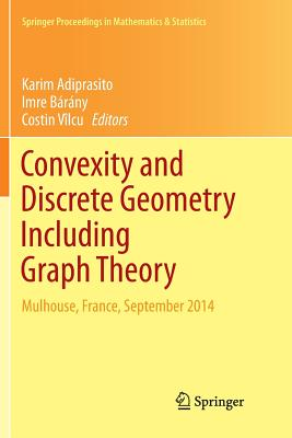Convexity and Discrete Geometry Including Graph Theory: Mulhouse, France, September 2014 - Adiprasito, Karim (Editor), and Barany, Imre (Editor), and Vilcu, Costin (Editor)