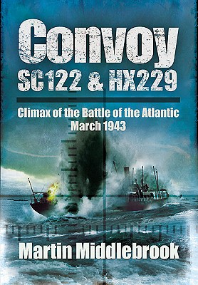 Convoy SC122 and HX229: Climax of the Battle of the Atlantic, March 1943 - Middlebrook, Martin