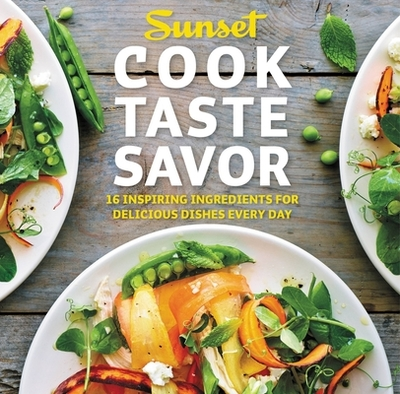 Cook Taste Savor: 16 Inspiring Ingredients for Delicious Dishes Every Day - Sunset Books