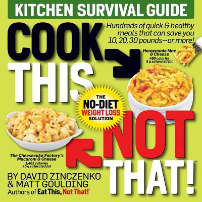Cook This, Not That! Kitchen Survival Guide: The No-Diet Weight Loss Solution - Zinczenko, David, and Goulding, Matt