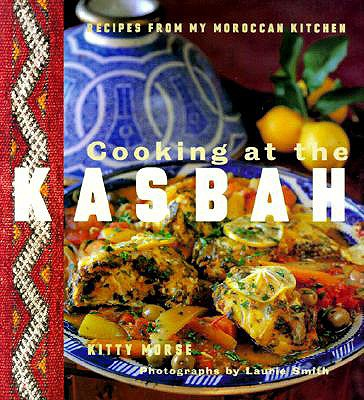 Cooking at the Kasbah: Recipes from My Morroccan Kitchen - Morse, Kitty, and Chronicle Books, and Smith, Laurie (Photographer)