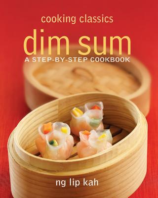 Cooking Classics: Dim Sum: A Step-by-step Cookbook - Ng, Lip Kah