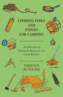 Cooking Fires and Stoves for Camping - A Collection of Historical Articles on the Camp Kitchen - Various