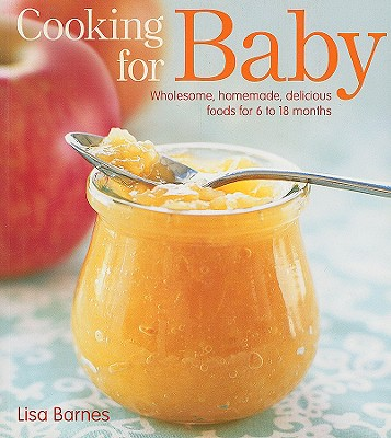 Cooking for Baby: Wholesome, Homemade, Delicious Foods for 6 to 18 Months - Barnes, Lisa, and Tucker & Hossler (Photographer)