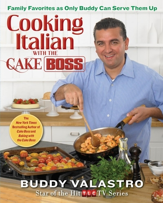 Cooking Italian with the Cake Boss: Family Favorites as Only Buddy Can Serve Them Up - Valastro, Buddy