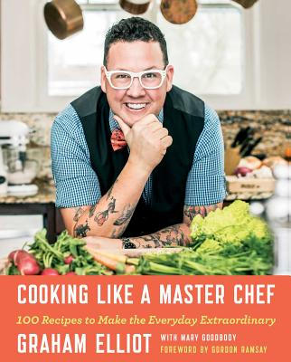 Cooking Like a Master Chef: 100 Recipes to Make the Everyday Extraordinary - Elliot, Graham, and Goodbody, Mary, and Ramsay, Gordon (Foreword by)
