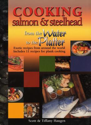 Cooking Salmon & Steelhead: From the Water to the Platter - Haugen, Scott
