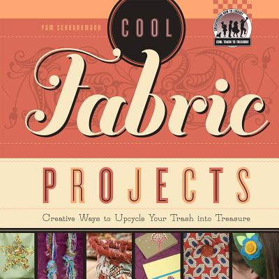 Cool Fabric Projects: Creative Ways to Upcycle Your Trash Into Treasure - Scheunemann, Pam