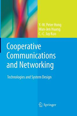 Cooperative Communications and Networking: Technologies and System Design - Hong, Y -W Peter, and Huang, Wan-Jen, and Kuo, C -C Jay
