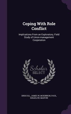 Coping with Role Conflict: Implications from an Exploratory, Field Study of Union-Management Cooperation - Driscoll, James W, and McKinnon, Paul, and Israelow, Marvin
