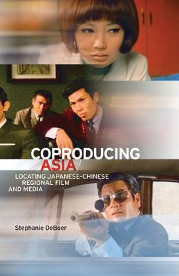 Coproducing Asia: Locating Japanese-Chinese Regional Film and Media - DeBoer, Stephanie