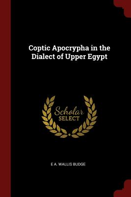 Coptic Apocrypha in the Dialect of Upper Egypt - Budge, E a Wallis