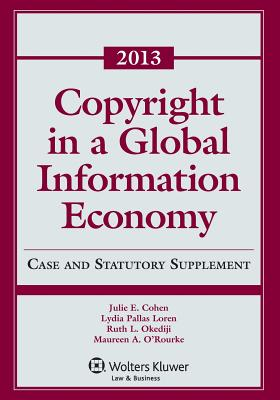 Copyright Global Information Economy 2013 Case & Statutory Supp - Cohen, Julie E, and Loren, Lydia P, and Okediji, Ruth L O'Rourke Maureen