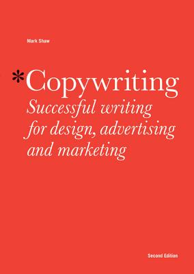 Copywriting, Second edition: Successful Writing for Design, Advertising and Marketing - Shaw, Mark