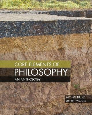 Core Elements of Philosophy: An Anthology - Thune, Michael, and Wisdom, Jeffrey