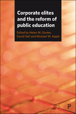 Corporate Elites and the Reform of Public Education - Gunter, Helen M. (Editor), and Hall, David (Editor), and Apple, Michael W. (Editor)