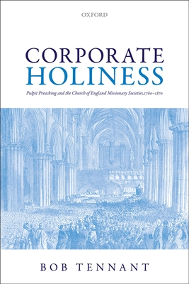 Corporate Holiness: Pulpit Preaching and the Church of England Missionary Societies, 1760-1870 - Tennant, Bob