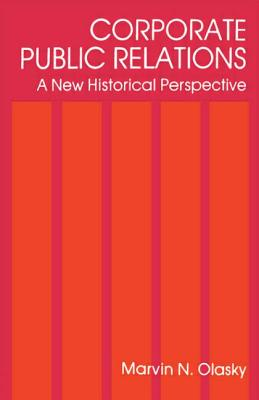 Corporate Public Relations: A New Historical Perspective - Olasky, Marvin N.