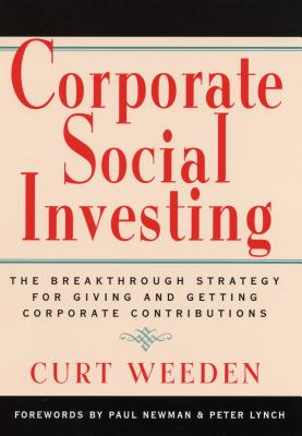 Corporate Social Investing: The Breakthrough Strategy for Giving & Getting Corporate Contributions - Weeden, Curt, and Newman, Paul, Professor (Foreword by), and Lynch, Peter, Dr. (Foreword by)