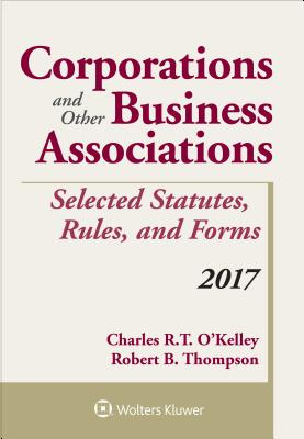 Corporations and Other Business Associations Selected Statutes, Rules, and Forms: 2017 Supplement - O'Kelley, Charles R T, and Thompson, Robert B
