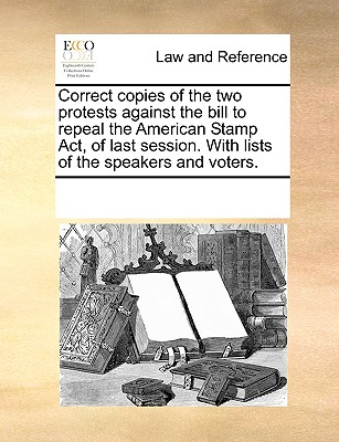 Correct Copies of the Two Protests Against the Bill to Repeal the American Stamp ACT, of Last Session. with Lists of the Speakers and Voters. - Multiple Contributors