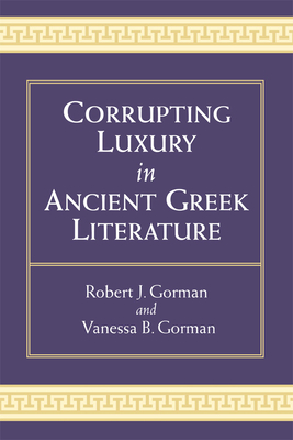 Corrupting Luxury in Ancient Greek Literature - Gorman, Vanessa B, and Gorman, Robert
