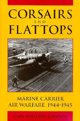 Corsairs and Flattops: Marine Carrier Air Warfare, 1944-1945 - Condon, John Pomeroy