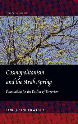 Cosmopolitanism and the Arab Spring: Foundations for the Decline of Terrorism - Underwood, Lori J